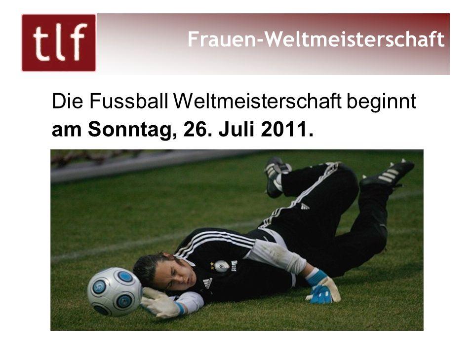 Die Fussball Weltmeisterschaft beginnt am Sonntag, 26. Juli 2011. Frauen-Weltmeisterschaft