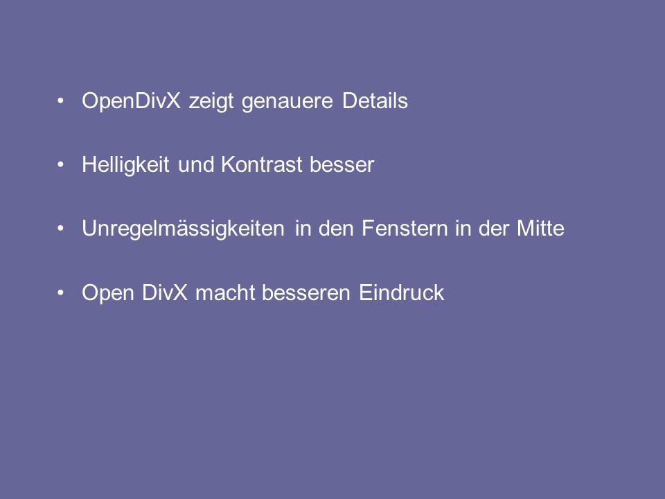 OpenDivX zeigt genauere Details Helligkeit und Kontrast besser Unregelmässigkeiten in den Fenstern in der Mitte Open DivX macht besseren Eindruck
