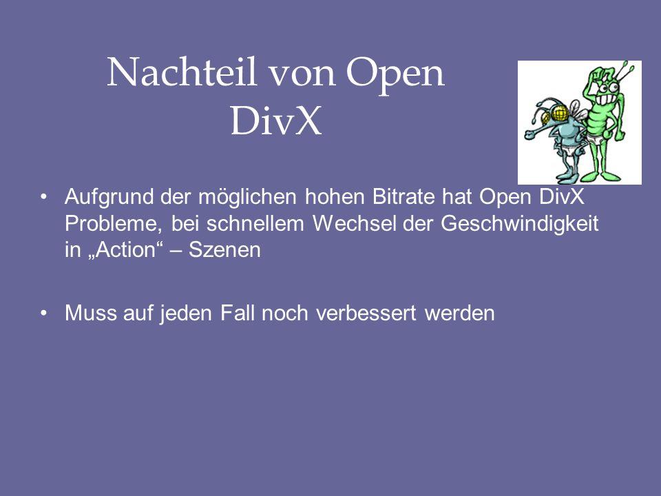 Nachteil von Open DivX Aufgrund der möglichen hohen Bitrate hat Open DivX Probleme, bei schnellem Wechsel der Geschwindigkeit in Action – Szenen Muss auf jeden Fall noch verbessert werden