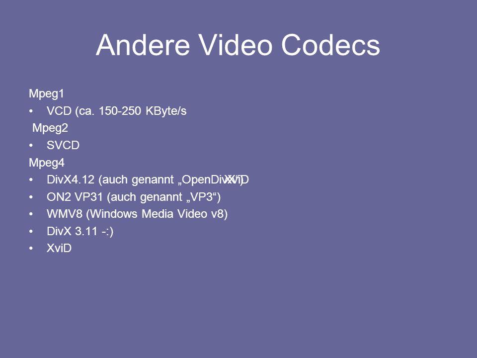 Andere Video Codecs Mpeg1 VCD (ca. 150-250 KByte/s Mpeg2 SVCD Mpeg4 DivX4.12 (auch genannt OpenDivX) ON2 VP31 (auch genannt VP3) WMV8 (Windows Media V