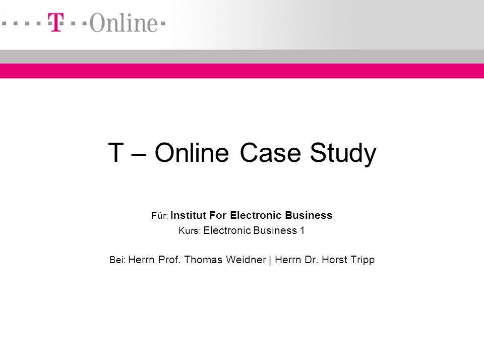 ~ IEB ~ EB 1 ~ ~ Hr. Prof. Weidner ~ Hr. Dr. Tripp ~ T – Online Case Study Für: Institut For Electronic Business Kurs: Electronic Business 1 Bei: Herr
