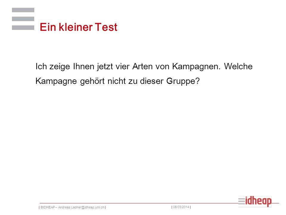 | ©IDHEAP – Andreas.Ladner@idheap.unil.ch | | 06/03/2014 | Ein kleiner Test Ich zeige Ihnen jetzt vier Arten von Kampagnen. Welche Kampagne gehört nic