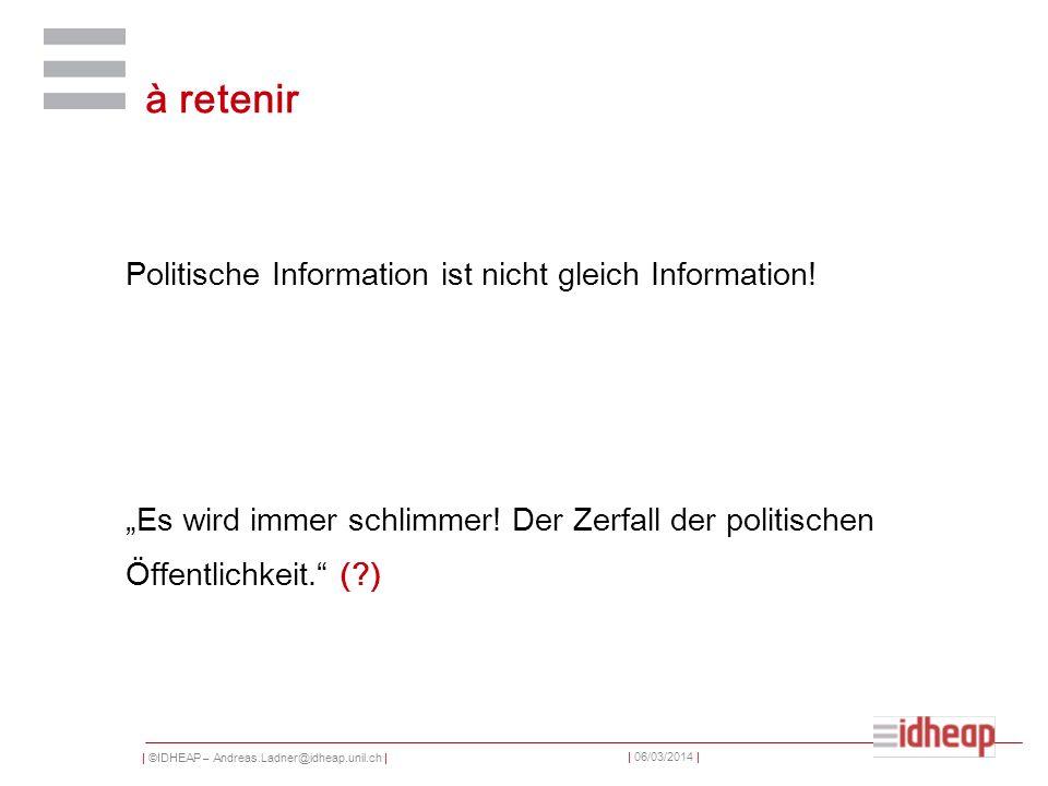 | ©IDHEAP – Andreas.Ladner@idheap.unil.ch | | 06/03/2014 | à retenir Politische Information ist nicht gleich Information.
