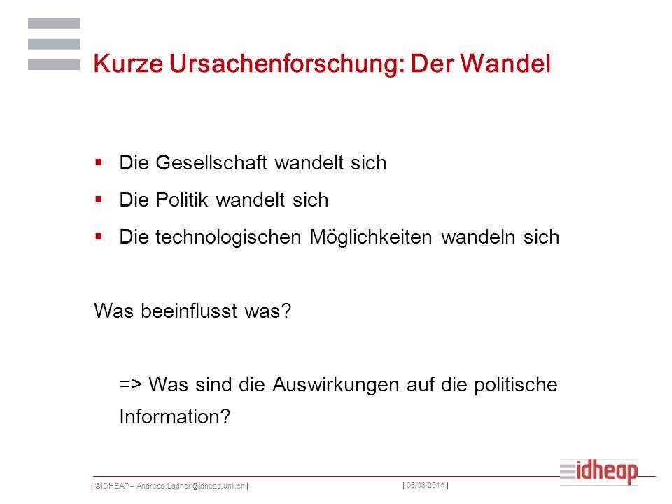 | ©IDHEAP – Andreas.Ladner@idheap.unil.ch | | 06/03/2014 | Kurze Ursachenforschung: Der Wandel Die Gesellschaft wandelt sich Die Politik wandelt sich Die technologischen Möglichkeiten wandeln sich Was beeinflusst was.