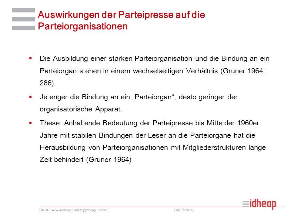 | ©IDHEAP – Andreas.Ladner@idheap.unil.ch | | 06/03/2014 | Auswirkungen der Parteipresse auf die Parteiorganisationen Die Ausbildung einer starken Parteiorganisation und die Bindung an ein Parteiorgan stehen in einem wechselseitigen Verhältnis (Gruner 1964: 286).