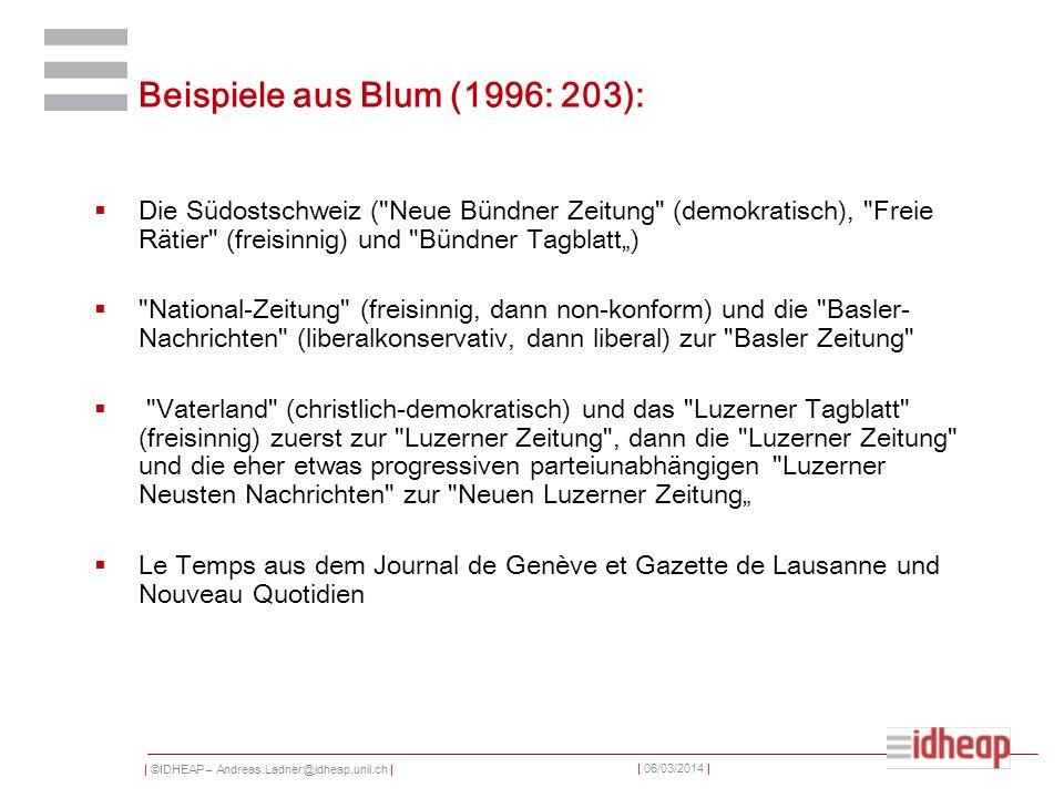 | ©IDHEAP – Andreas.Ladner@idheap.unil.ch | | 06/03/2014 | Beispiele aus Blum (1996: 203): Die Südostschweiz ( Neue Bündner Zeitung (demokratisch), Freie Rätier (freisinnig) und Bündner Tagblatt) National-Zeitung (freisinnig, dann non-konform) und die Basler- Nachrichten (liberalkonservativ, dann liberal) zur Basler Zeitung Vaterland (christlich-demokratisch) und das Luzerner Tagblatt (freisinnig) zuerst zur Luzerner Zeitung , dann die Luzerner Zeitung und die eher etwas progressiven parteiunabhängigen Luzerner Neusten Nachrichten zur Neuen Luzerner Zeitung Le Temps aus dem Journal de Genève et Gazette de Lausanne und Nouveau Quotidien