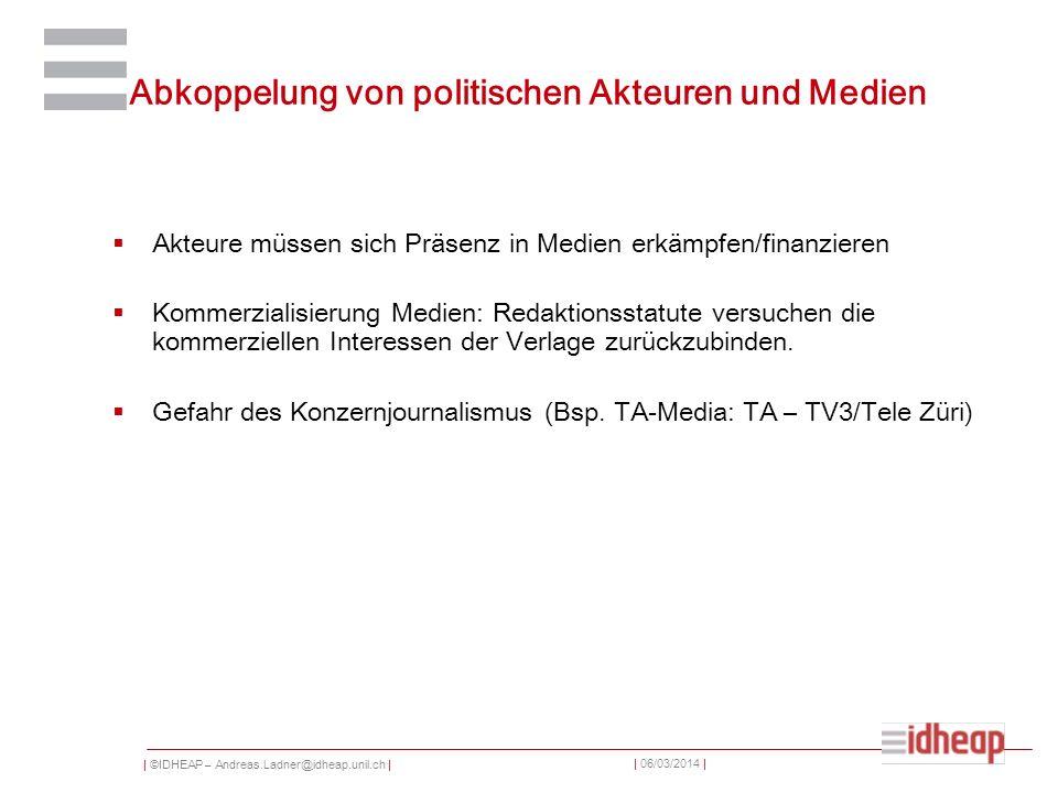 | ©IDHEAP – Andreas.Ladner@idheap.unil.ch | | 06/03/2014 | Abkoppelung von politischen Akteuren und Medien Akteure müssen sich Präsenz in Medien erkämpfen/finanzieren Kommerzialisierung Medien: Redaktionsstatute versuchen die kommerziellen Interessen der Verlage zurückzubinden.