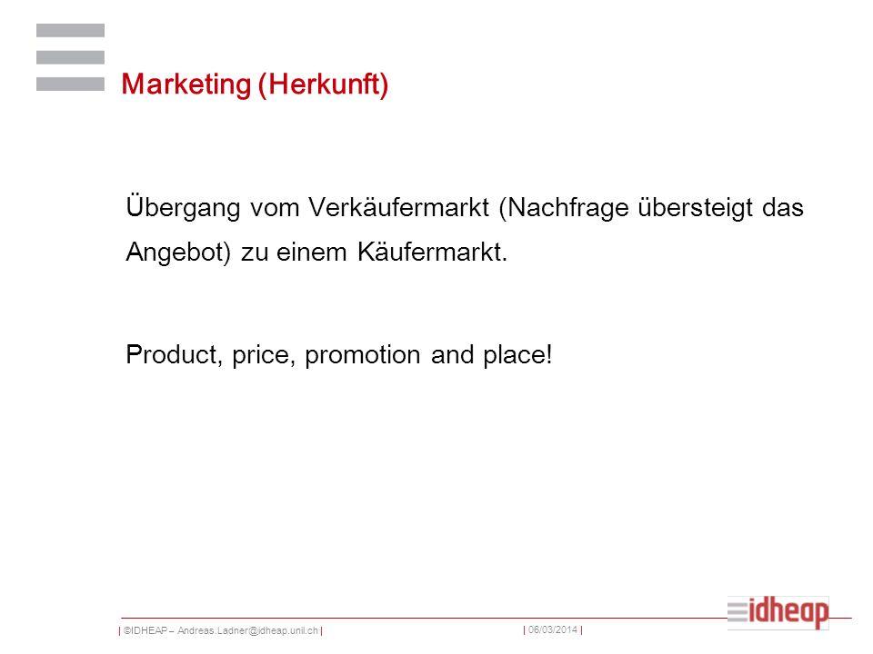 | ©IDHEAP – Andreas.Ladner@idheap.unil.ch | | 06/03/2014 | Marketing (Herkunft) Übergang vom Verkäufermarkt (Nachfrage übersteigt das Angebot) zu einem Käufermarkt.