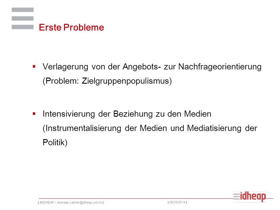 | ©IDHEAP – Andreas.Ladner@idheap.unil.ch | | 06/03/2014 | Erste Probleme Verlagerung von der Angebots- zur Nachfrageorientierung (Problem: Zielgruppenpopulismus) Intensivierung der Beziehung zu den Medien (Instrumentalisierung der Medien und Mediatisierung der Politik)