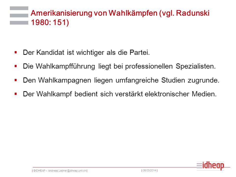 | ©IDHEAP – Andreas.Ladner@idheap.unil.ch | | 06/03/2014 | Amerikanisierung von Wahlkämpfen (vgl. Radunski 1980: 151) Der Kandidat ist wichtiger als d