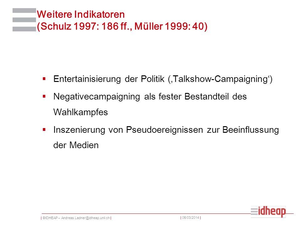 | ©IDHEAP – Andreas.Ladner@idheap.unil.ch | | 06/03/2014 | Weitere Indikatoren (Schulz 1997: 186 ff., Müller 1999: 40) Entertainisierung der Politik (Talkshow-Campaigning) Negativecampaigning als fester Bestandteil des Wahlkampfes Inszenierung von Pseudoereignissen zur Beeinflussung der Medien