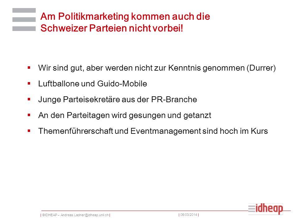 | ©IDHEAP – Andreas.Ladner@idheap.unil.ch | | 06/03/2014 | Am Politikmarketing kommen auch die Schweizer Parteien nicht vorbei! Wir sind gut, aber wer