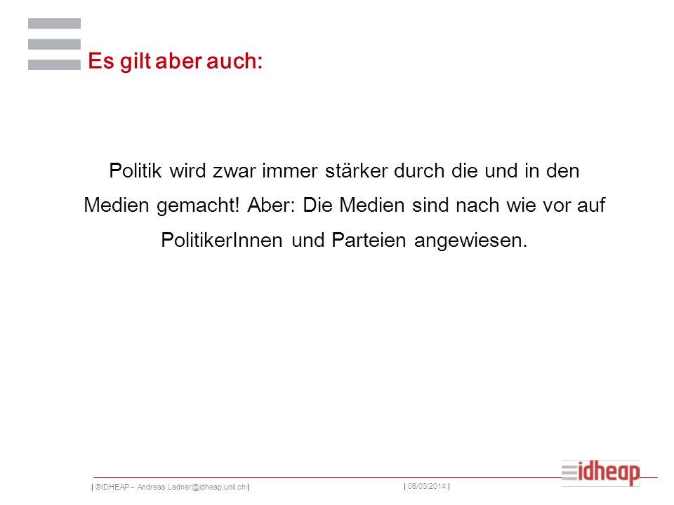 | ©IDHEAP – Andreas.Ladner@idheap.unil.ch | | 06/03/2014 | Es gilt aber auch: Politik wird zwar immer stärker durch die und in den Medien gemacht.