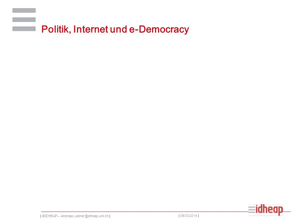 | ©IDHEAP – Andreas.Ladner@idheap.unil.ch | | 06/03/2014 | Politik, Internet und e-Democracy