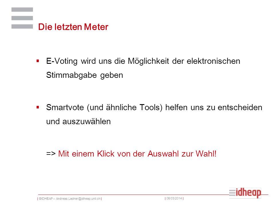 | ©IDHEAP – Andreas.Ladner@idheap.unil.ch | | 06/03/2014 | Die letzten Meter E-Voting wird uns die Möglichkeit der elektronischen Stimmabgabe geben Smartvote (und ähnliche Tools) helfen uns zu entscheiden und auszuwählen => Mit einem Klick von der Auswahl zur Wahl!