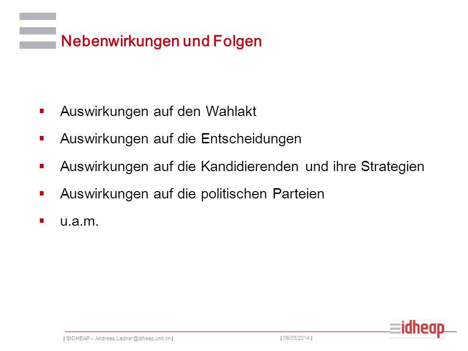 | ©IDHEAP – Andreas.Ladner@idheap.unil.ch | | 06/03/2014 | Nebenwirkungen und Folgen Auswirkungen auf den Wahlakt Auswirkungen auf die Entscheidungen Auswirkungen auf die Kandidierenden und ihre Strategien Auswirkungen auf die politischen Parteien u.a.m.