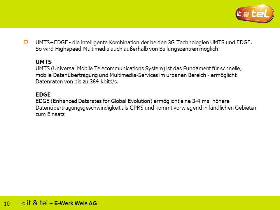 © it & tel – E-Werk Wels AG 10 UMTS+EDGE - die intelligente Kombination der beiden 3G Technologien UMTS und EDGE. So wird Highspeed-Multimedia auch au