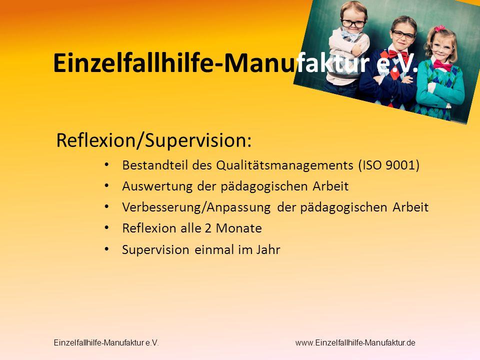 Reflexion/Supervision: Bestandteil des Qualitätsmanagements (ISO 9001) Auswertung der pädagogischen Arbeit Verbesserung/Anpassung der pädagogischen Arbeit Reflexion alle 2 Monate Supervision einmal im Jahr Einzelfallhilfe-Manufaktur e.V.