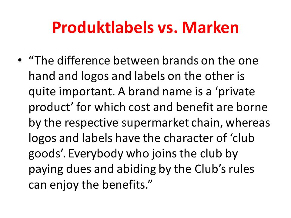 Produktlabels vs. Marken The difference between brands on the one hand and logos and labels on the other is quite important. A brand name is a private