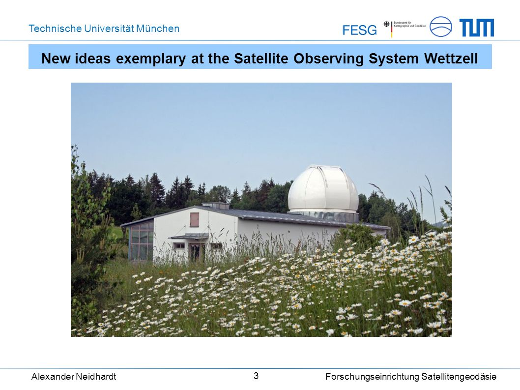 Technische Universität München Alexander Neidhardt Forschungseinrichtung Satellitengeodäsie 3 New ideas exemplary at the Satellite Observing System We