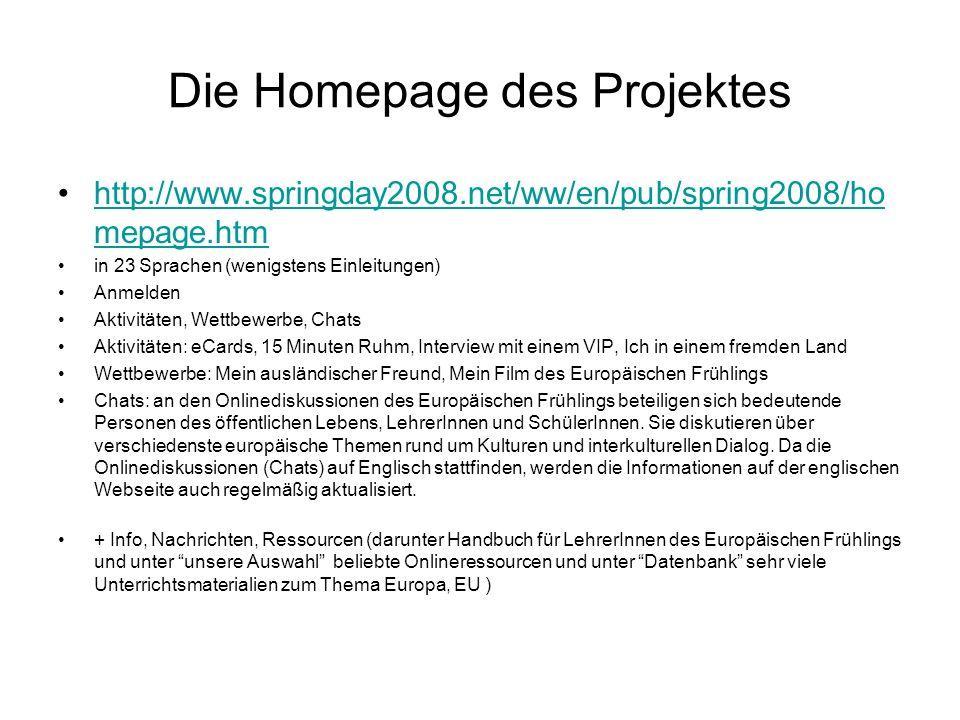 Die Homepage des Projektes http://www.springday2008.net/ww/en/pub/spring2008/ho mepage.htmhttp://www.springday2008.net/ww/en/pub/spring2008/ho mepage.htm in 23 Sprachen (wenigstens Einleitungen) Anmelden Aktivitäten, Wettbewerbe, Chats Aktivitäten: eCards, 15 Minuten Ruhm, Interview mit einem VIP, Ich in einem fremden Land Wettbewerbe: Mein ausländischer Freund, Mein Film des Europäischen Frühlings Chats: an den Onlinediskussionen des Europäischen Frühlings beteiligen sich bedeutende Personen des öffentlichen Lebens, LehrerInnen und SchülerInnen.