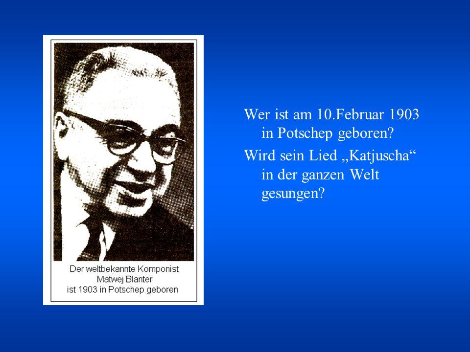 Wer ist am 10.Februar 1903 in Potschep geboren.