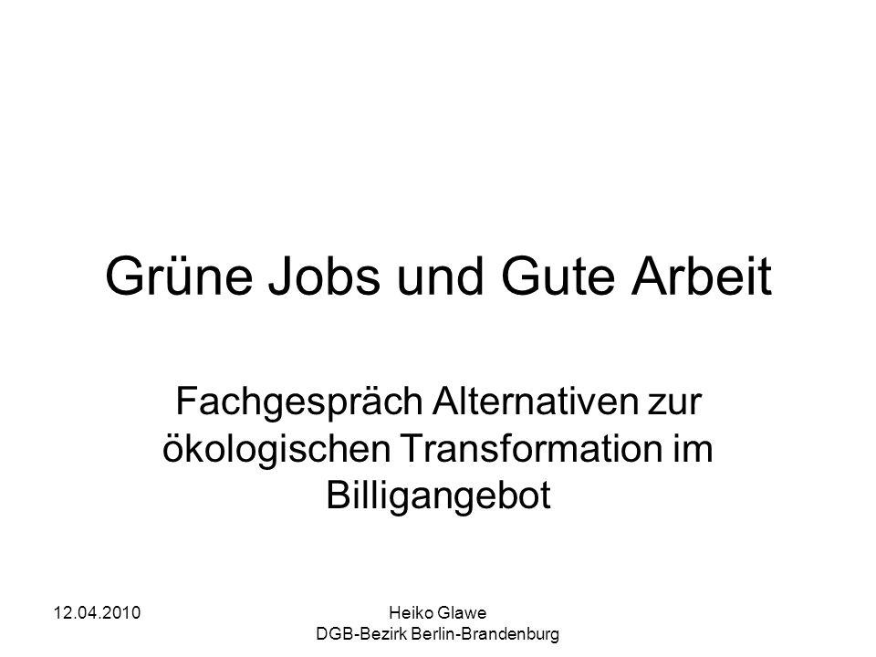12.04.2010Heiko Glawe DGB-Bezirk Berlin-Brandenburg Grüne Jobs und Gute Arbeit Fachgespräch Alternativen zur ökologischen Transformation im Billigange
