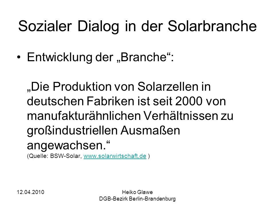 12.04.2010Heiko Glawe DGB-Bezirk Berlin-Brandenburg Sozialer Dialog in der Solarbranche Entwicklung der Branche: Die Produktion von Solarzellen in deutschen Fabriken ist seit 2000 von manufakturähnlichen Verhältnissen zu großindustriellen Ausmaßen angewachsen.