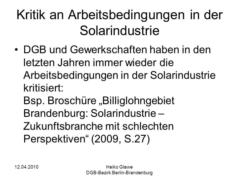 12.04.2010Heiko Glawe DGB-Bezirk Berlin-Brandenburg Kritik an Arbeitsbedingungen in der Solarindustrie DGB und Gewerkschaften haben in den letzten Jahren immer wieder die Arbeitsbedingungen in der Solarindustrie kritisiert: Bsp.