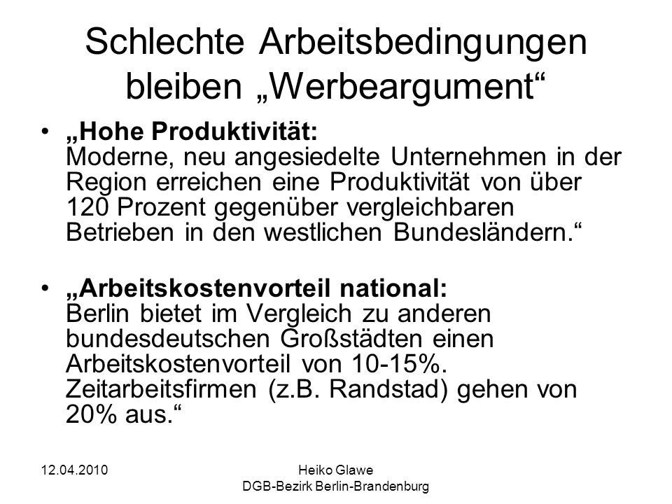 12.04.2010Heiko Glawe DGB-Bezirk Berlin-Brandenburg Schlechte Arbeitsbedingungen bleiben Werbeargument Hohe Produktivität: Moderne, neu angesiedelte Unternehmen in der Region erreichen eine Produktivität von über 120 Prozent gegenüber vergleichbaren Betrieben in den westlichen Bundesländern.