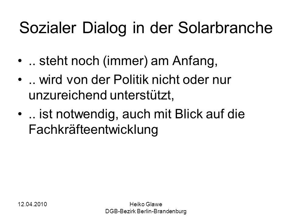 12.04.2010Heiko Glawe DGB-Bezirk Berlin-Brandenburg Sozialer Dialog in der Solarbranche.. steht noch (immer) am Anfang,.. wird von der Politik nicht o