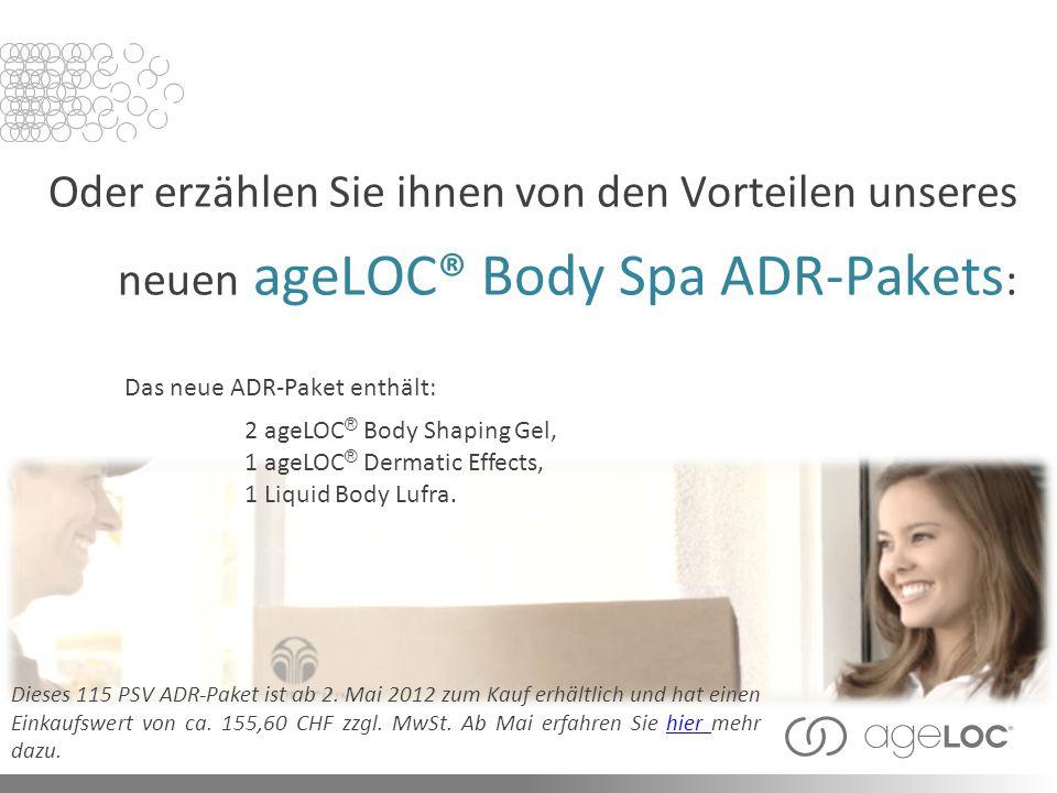 Oder erzählen Sie ihnen von den Vorteilen unseres neuen ageLOC® Body Spa ADR-Pakets : Dieses 115 PSV ADR-Paket ist ab 2.