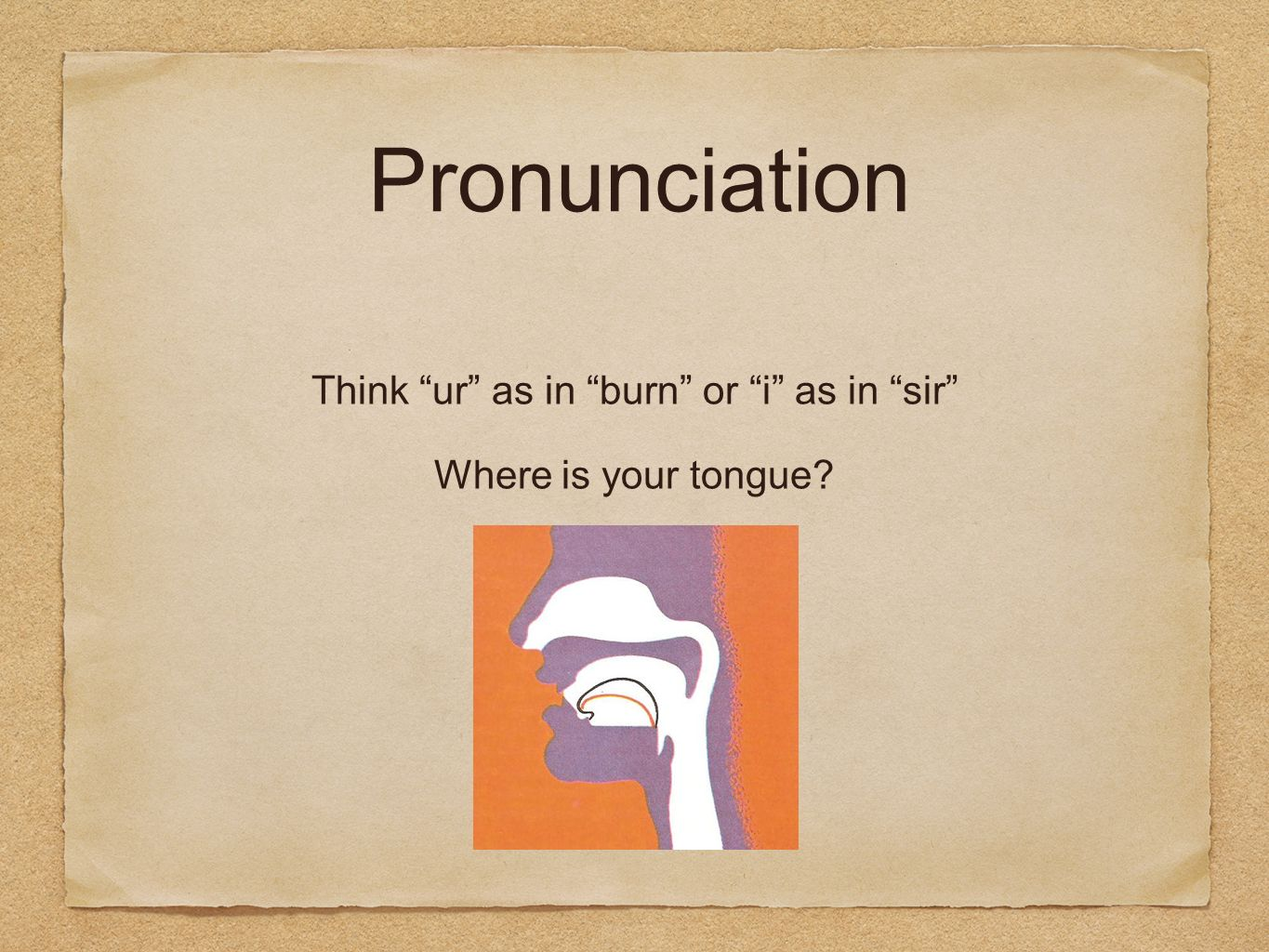 Pronunciation Think ur as in burn or i as in sir Where is your tongue?