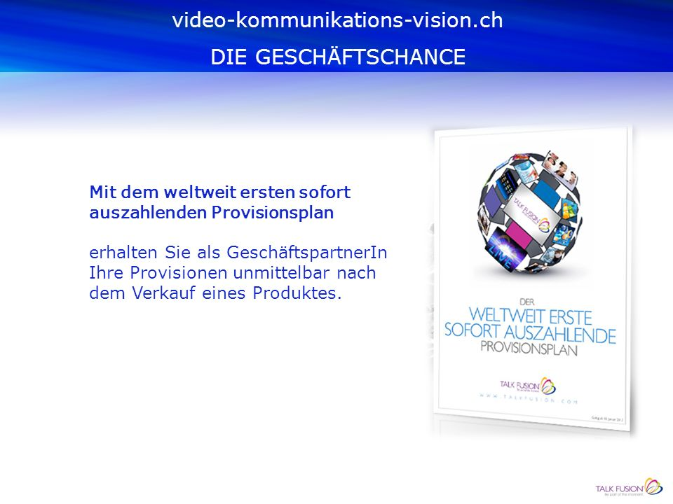Der Verkauf der Video-Kommunikations- Produkte erfolgt im Netzwerk-Marketing- System basierend auf den binären Vergütungsplan: Legal und sicher video-kommunikations-vision.ch DIE GESCHÄFTSCHANCE