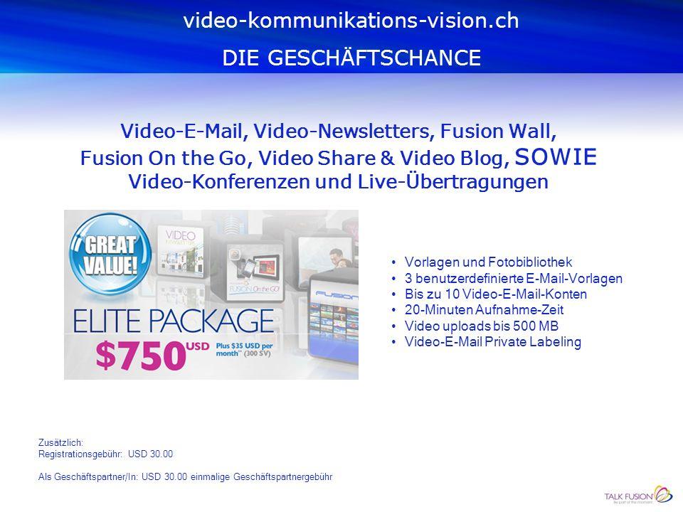 Vorlagen und Fotobibliothek 1 benutzerdefinierte E-Mail-Vorlage Bis zu 5 Video-E-Mail-Konten 20-Minuten Aufnahme-Zeit Video uploads bis 500 MB video-kommunikations-vision.ch DIE GESCHÄFTSCHANCE Video-E-Mail, Video-Newsletters, Fusion Wall, Fusion On the Go, Video Share & Video Blog Zusätzlich: Registrationsgebühr : USD 30.00 Als Geschäftspartner/In: USD 30.00 einmalige Geschäftspartnergebühr