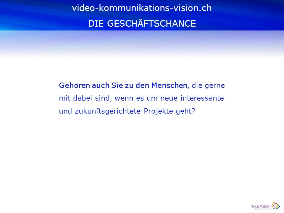 video-kommunikations-vision.ch begleitet und unterstützt ihre Kundschaft im Bereich der Talk Fusion Video-Kommunikationsprodukte und fördert ihre Geschäftspartner/Innen.