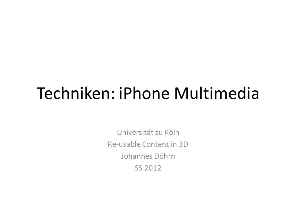 Techniken: iPhone Multimedia Universität zu Köln Re-usable Content in 3D Johannes Döhrn SS 2012