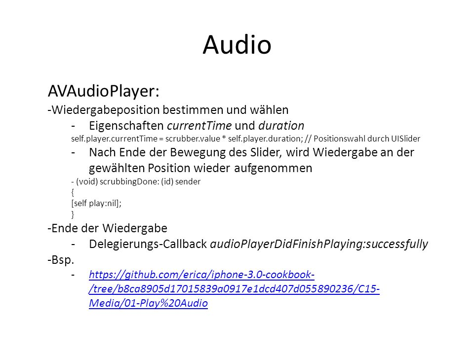 Audio AVAudioPlayer: -Wiedergabeposition bestimmen und wählen -Eigenschaften currentTime und duration self.player.currentTime = scrubber.value * self.