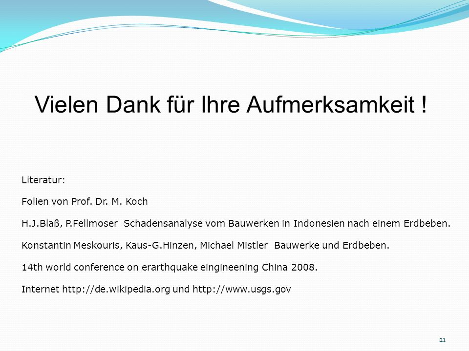 Vielen Dank für Ihre Aufmerksamkeit ! Literatur: Folien von Prof. Dr. M. Koch H.J.Blaß, P.Fellmoser Schadensanalyse vom Bauwerken in Indonesien nach e