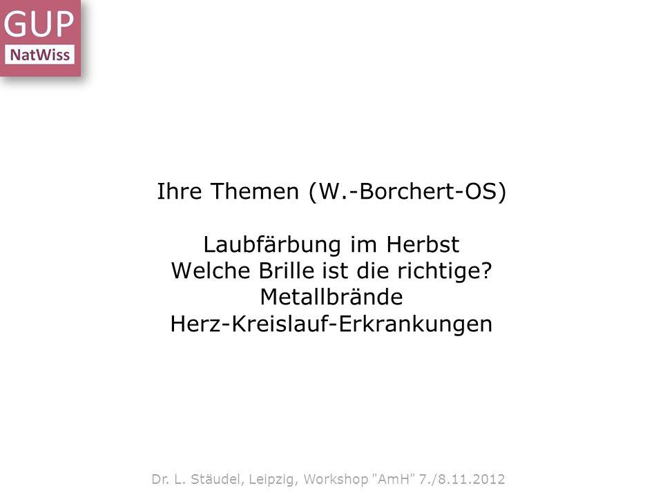 Ihre Themen (W.-Borchert-OS) Laubfärbung im Herbst Welche Brille ist die richtige? Metallbrände Herz-Kreislauf-Erkrankungen Dr. L. Stäudel, Leipzig, W