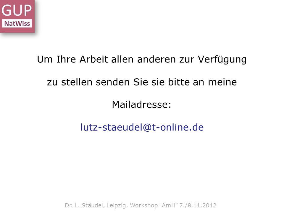 Um Ihre Arbeit allen anderen zur Verfügung zu stellen senden Sie sie bitte an meine Mailadresse: lutz-staeudel@t-online.de Dr. L. Stäudel, Leipzig, Wo