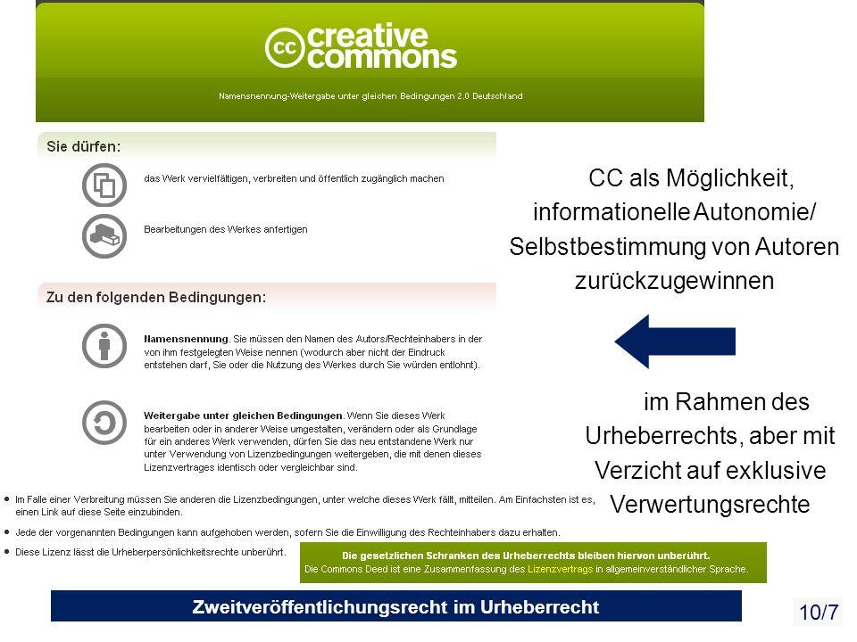 Towards a commons-based copyright– IFLA 08/2010 10/7 Zweitveröffentlichungsrecht im Urheberrecht CC als Möglichkeit, informationelle Autonomie/ Selbstbestimmung von Autoren zurückzugewinnen im Rahmen des Urheberrechts, aber mit Verzicht auf exklusive Verwertungsrechte
