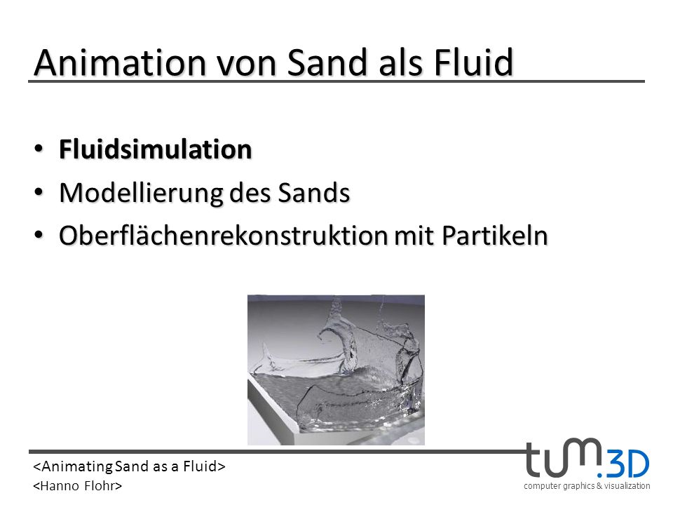 computer graphics & visualization Animation von Sand als Fluid Fluidsimulation Fluidsimulation Modellierung des Sands Modellierung des Sands Oberfläch