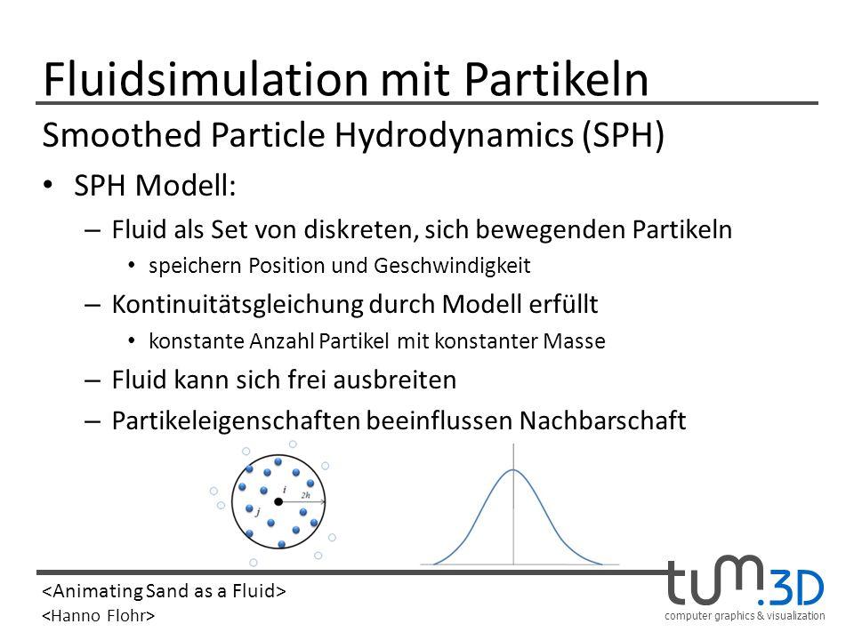 computer graphics & visualization Smoothed Particle Hydrodynamics SPH Simulation: – Dichte aller Partikel bestimmen Masseneinfluss benachbarter Partikel – Beschleunigung aller Partikel berechnen Krafteinflüße benachbarter Partikel – Geschwindigkeiten updaten – Alle Partikel bewegen Position der Partikel updaten