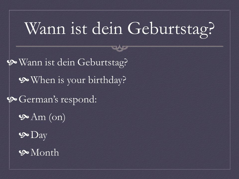 Wann ist dein Geburtstag? When is your birthday? Germans respond: Am (on) Day Month