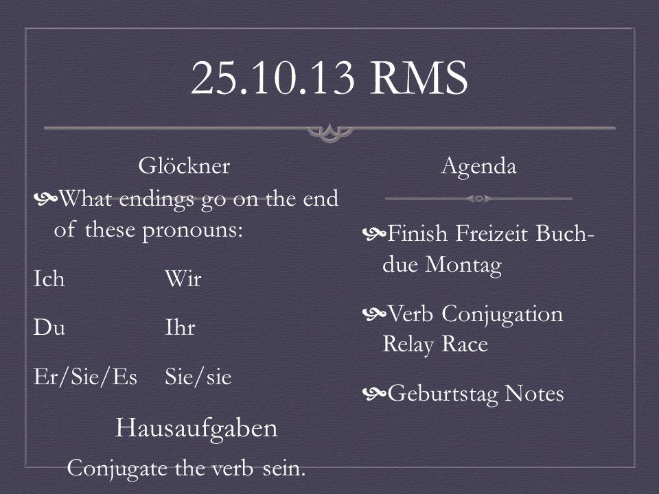 25.10.13 RMS Glöckner What endings go on the end of these pronouns: IchWir DuIhr Er/Sie/EsSie/sie Hausaufgaben Agenda Finish Freizeit Buch- due Montag Verb Conjugation Relay Race Geburtstag Notes Conjugate the verb sein.
