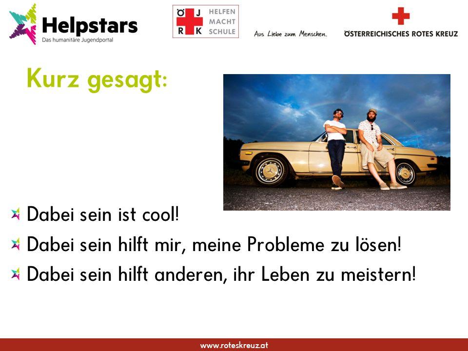 www.roteskreuz.at Kurz gesagt: Dabei sein ist cool! Dabei sein hilft mir, meine Probleme zu lösen! Dabei sein hilft anderen, ihr Leben zu meistern!