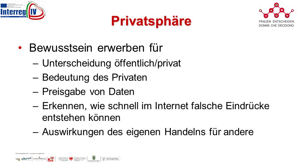 Privatsphäre Bewusstsein erwerben für –Unterscheidung öffentlich/privat –Bedeutung des Privaten –Preisgabe von Daten –Erkennen, wie schnell im Internet falsche Eindrücke entstehen können –Auswirkungen des eigenen Handelns für andere