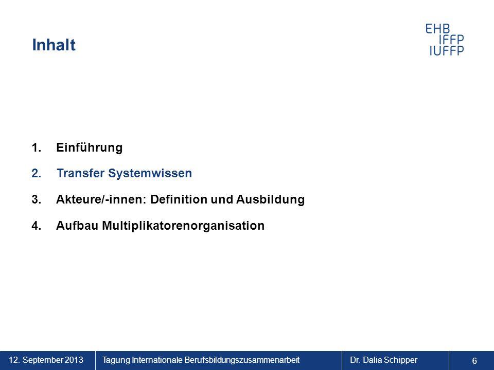 12. September 2013 6 Tagung Internationale BerufsbildungszusammenarbeitDr. Dalia Schipper Inhalt 1.Einführung 2.Transfer Systemwissen 3.Akteure/-innen