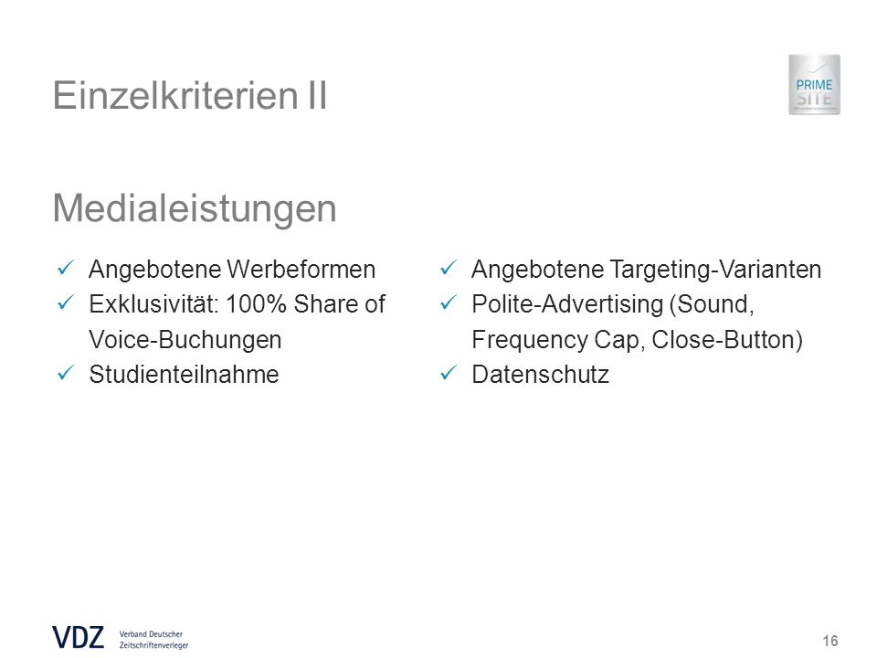 Einzelkriterien II Medialeistungen 16 Angebotene Werbeformen Exklusivität: 100% Share of Voice-Buchungen Studienteilnahme Angebotene Targeting-Varianten Polite-Advertising (Sound, Frequency Cap, Close-Button) Datenschutz